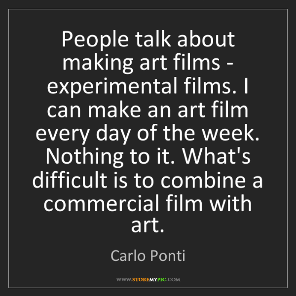 Carlo Ponti: People talk about making art films - experimental films....