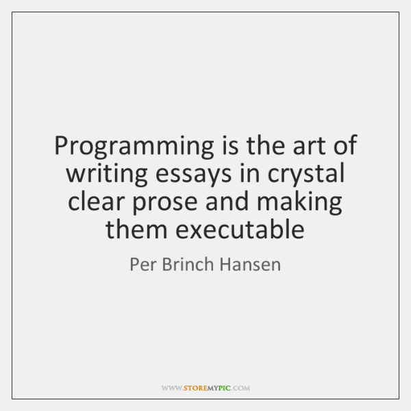 Programming is the art of writing essays in crystal clear prose and ...