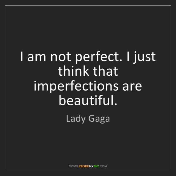 Lady Gaga: I am not perfect. I just think that imperfections are...