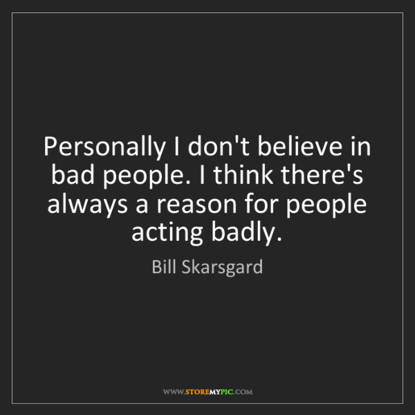 Bill Skarsgard: Personally I don't believe in bad people. I think there's...