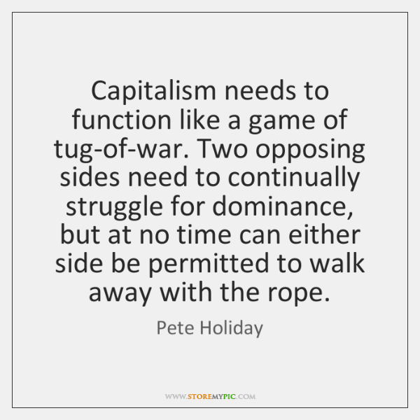 Capitalism needs to function like a game of tug-of-war. Two opposing sides ...