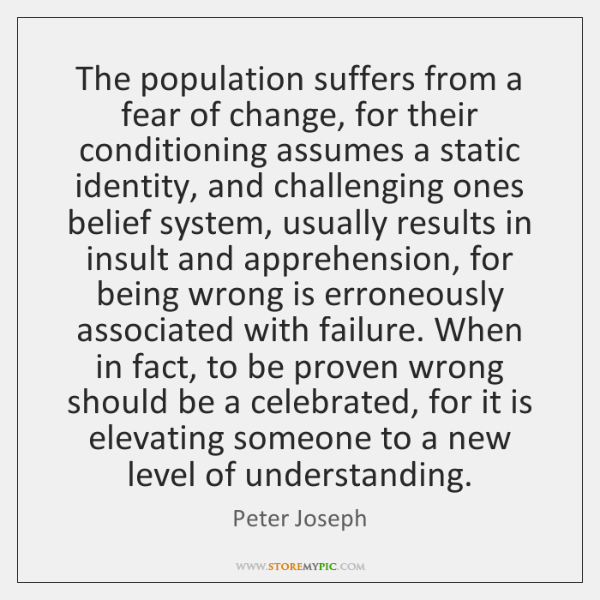 The population suffers from a fear of change, for their conditioning assumes ...