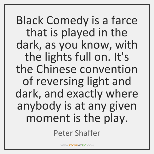 Black Comedy is a farce that is played in the dark, as ...