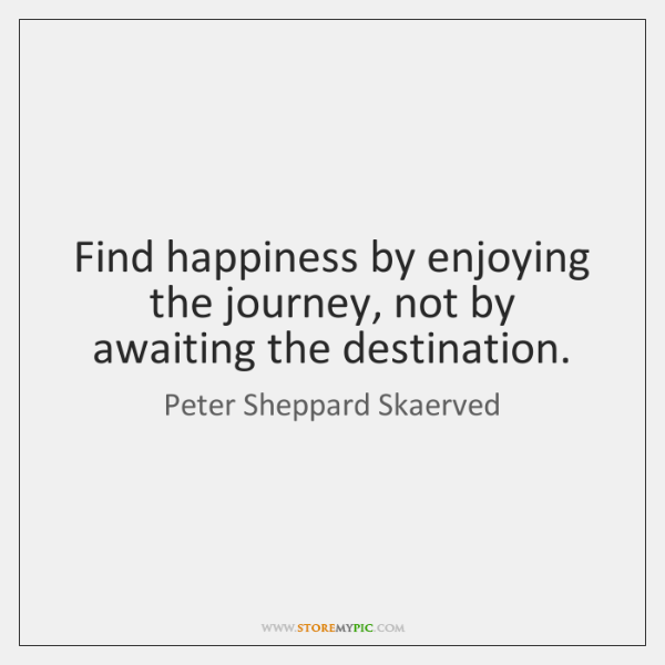 Find happiness by enjoying the journey, not by awaiting the destination.