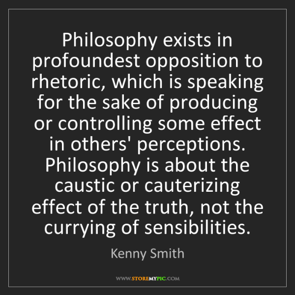Kenny Smith: Philosophy exists in profoundest opposition to rhetoric,...