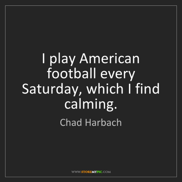 Chad Harbach: I play American football every Saturday, which I find...