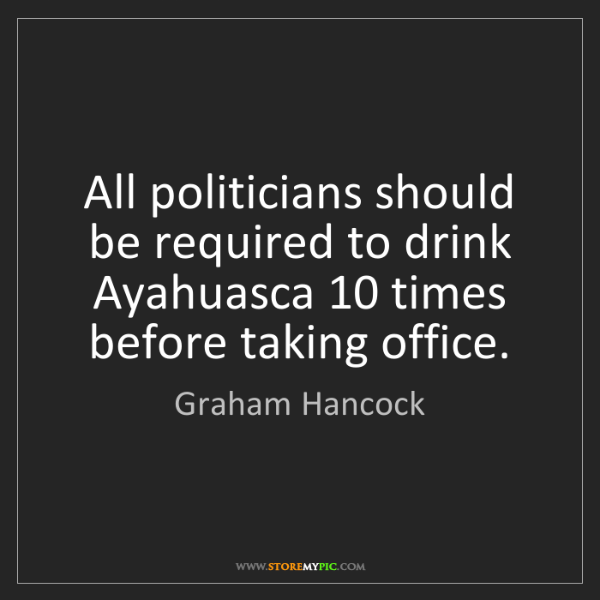 Graham Hancock: All politicians should be required to drink Ayahuasca...