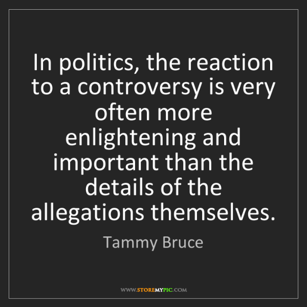 Tammy Bruce: In politics, the reaction to a controversy is very often...