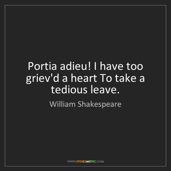 William Shakespeare: Portia adieu! I have too griev'd a heart To take a tedious...