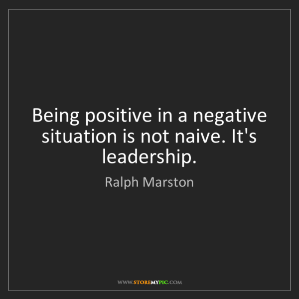 Ralph Marston: Being positive in a negative situation is not naive....
