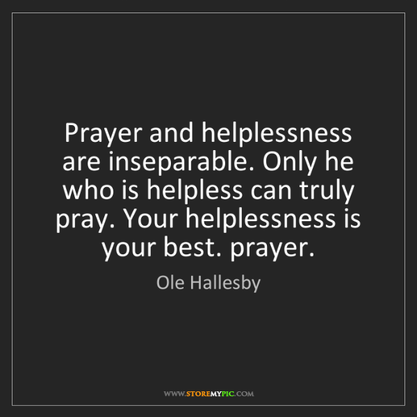 Ole Hallesby: Prayer and helplessness are inseparable. Only he who...