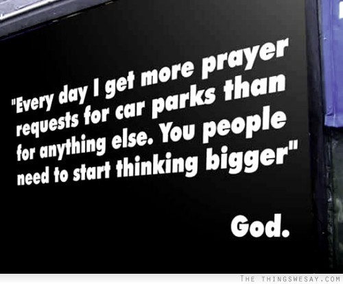 Every day i get more prayer request for car parks than for anything else you people nee