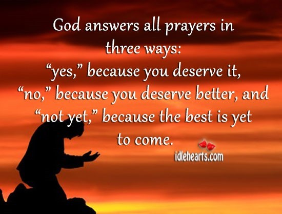 God answer all prayer in three ways yes because you deseve it no because you deserve be