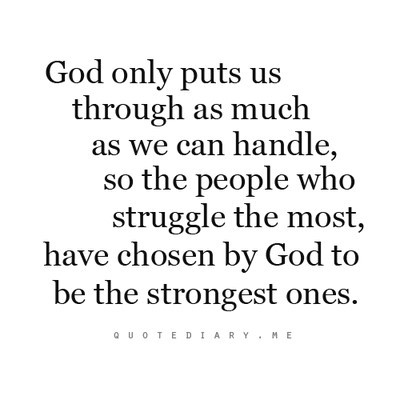 God only puts us thurugh as much as we can handle so the people who struggle the most h