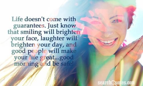 Life doesnt come with gurantees just know that smiling will brighten your face laughter