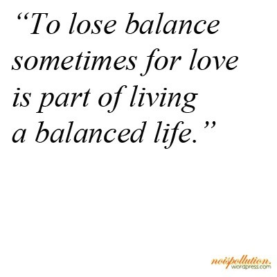 To lose balance sometimes for love is part of living a balanced life