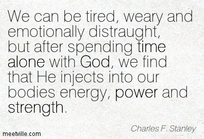 We can be tired weary and emotionally distraught but after spending time alone with god