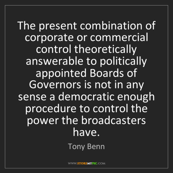 Tony Benn: The present combination of corporate or commercial control...