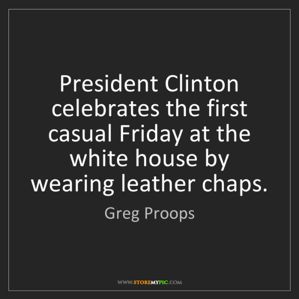 Greg Proops: President Clinton celebrates the first casual Friday...