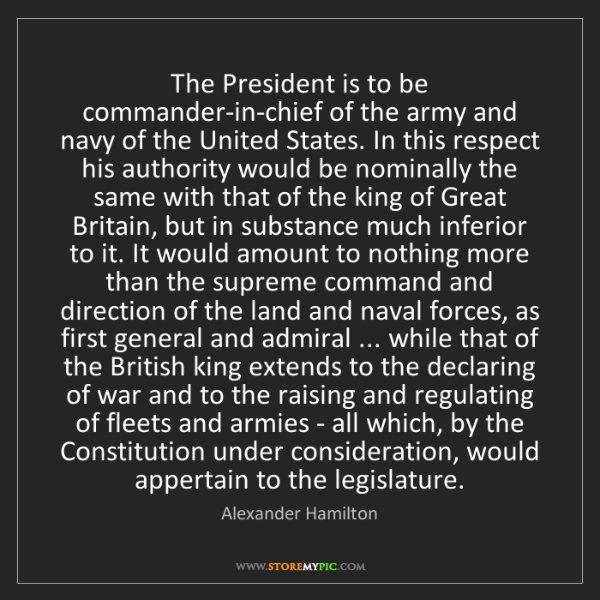 Alexander Hamilton: The President is to be commander-in-chief of the army...