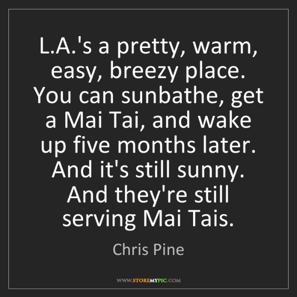 Chris Pine: L.A.'s a pretty, warm, easy, breezy place. You can sunbathe,...