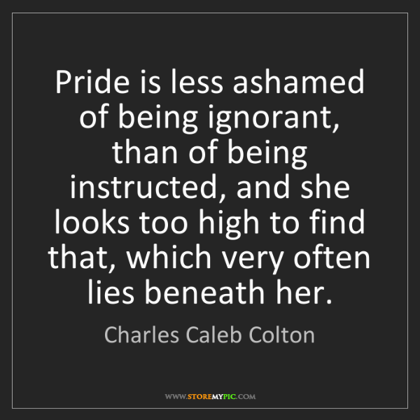 Charles Caleb Colton: Pride is less ashamed of being ignorant, than of being...