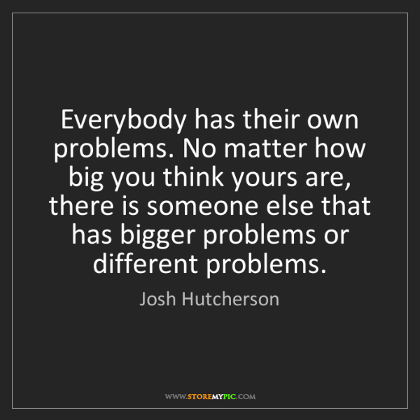 Josh Hutcherson: Everybody has their own problems. No matter how big you...