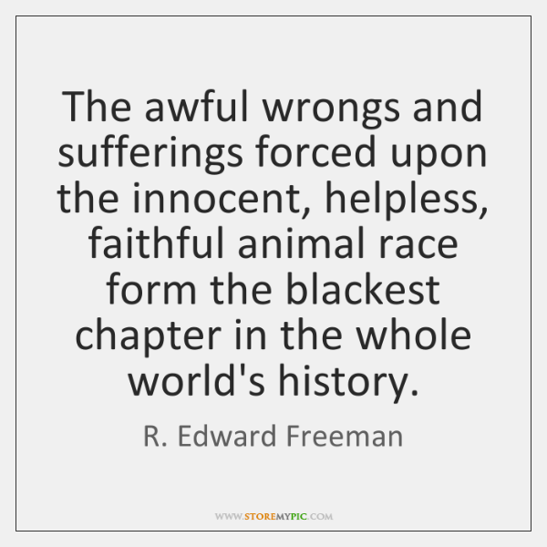 The awful wrongs and sufferings forced upon the innocent, helpless, faithful animal ...