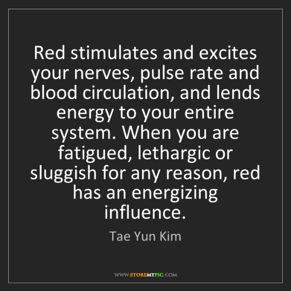 Tae Yun Kim: Red stimulates and excites your nerves, pulse rate and...