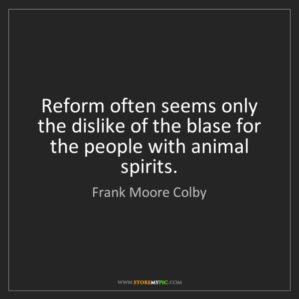 Frank Moore Colby: Reform often seems only the dislike of the blase for...