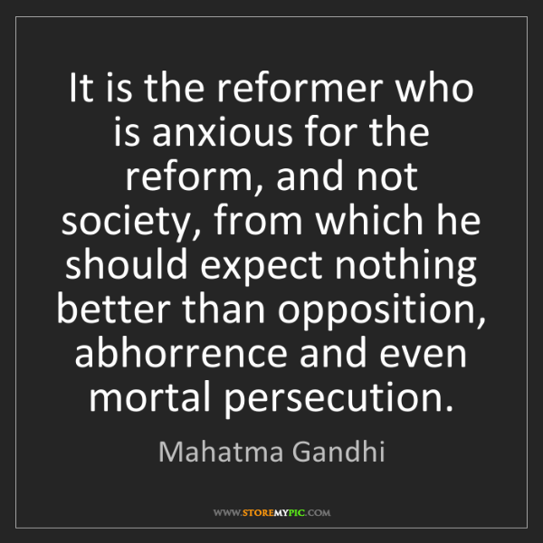 Mahatma Gandhi: It is the reformer who is anxious for the reform, and...