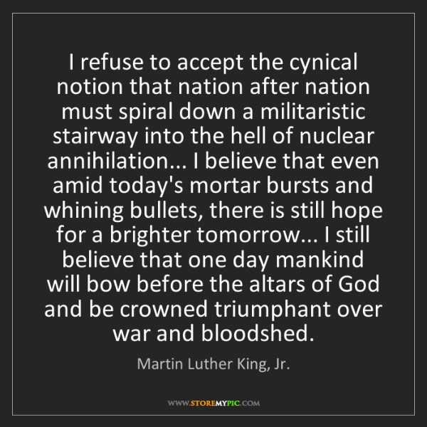 Martin Luther King, Jr.: I refuse to accept the cynical notion that nation after...