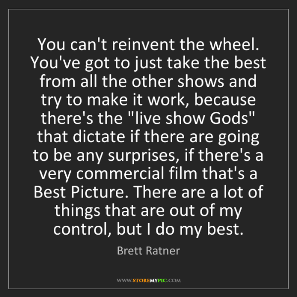 Brett Ratner: You can't reinvent the wheel. You've got to just take...