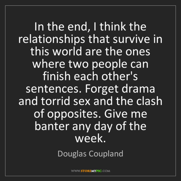 Douglas Coupland: In the end, I think the relationships that survive in...