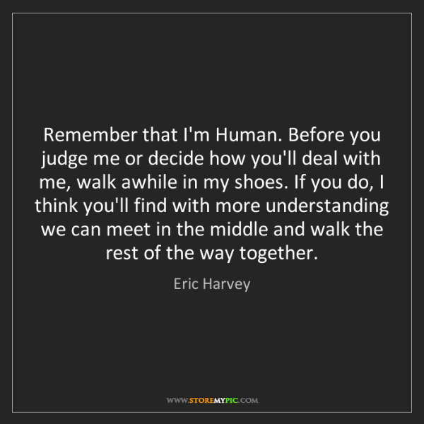 Eric Harvey: Remember that I'm Human. Before you judge me or decide...