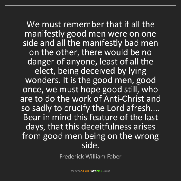 Frederick William Faber: We must remember that if all the manifestly good men...
