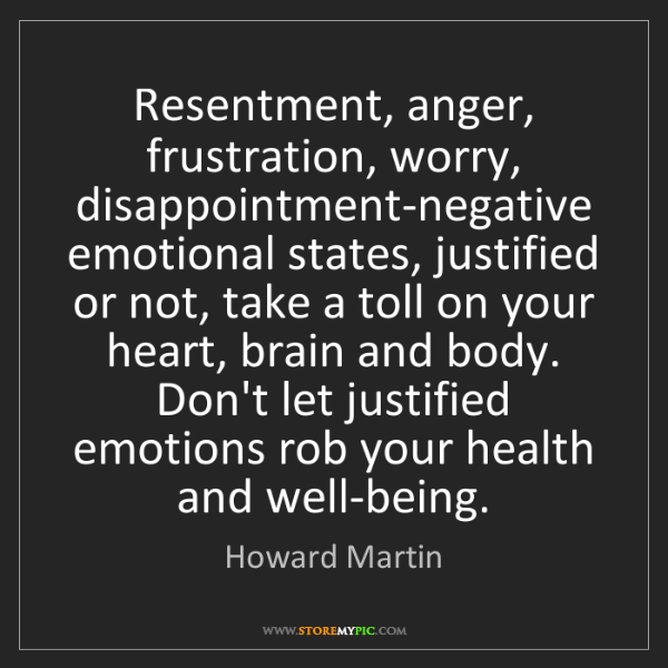 Howard Martin: Resentment, anger, frustration, worry, disappointment-negative...