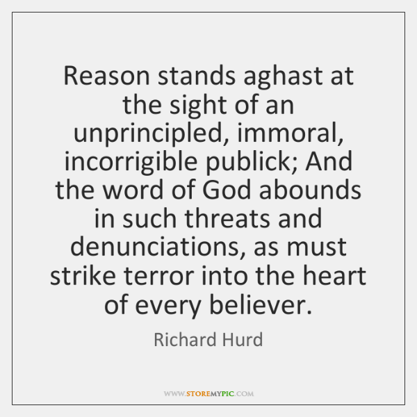 Reason stands aghast at the sight of an unprincipled, immoral, incorrigible publick; ...