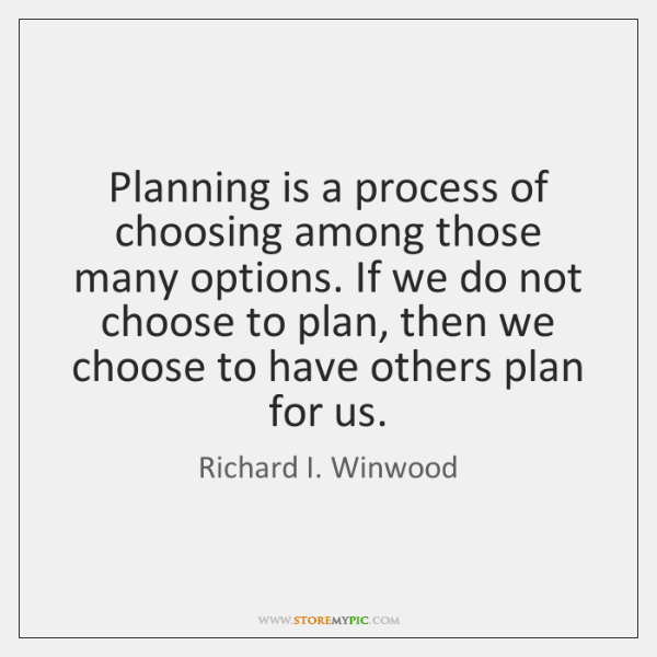 Planning is a process of choosing among those many options. If we ...