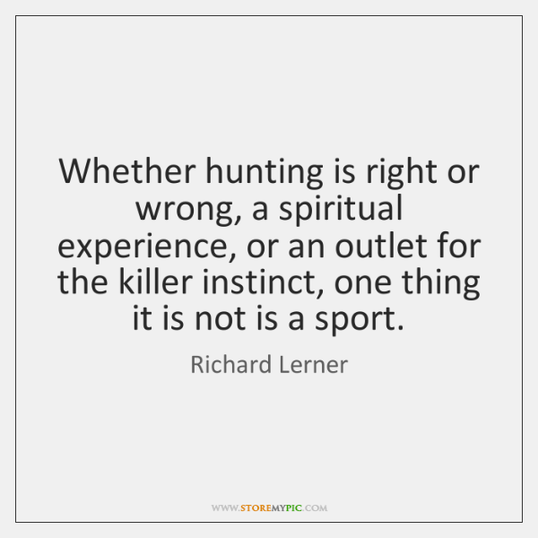 Whether hunting is right or wrong, a spiritual experience, or an outlet ...