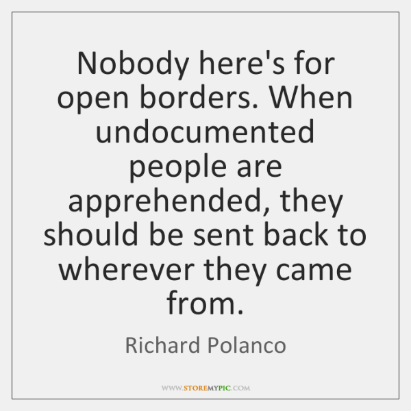 Nobody here's for open borders. When undocumented people are apprehended, they should ...