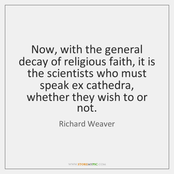 Now, with the general decay of religious faith, it is the scientists ...