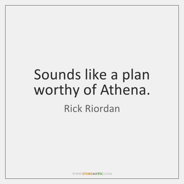 Sounds like a plan worthy of Athena.