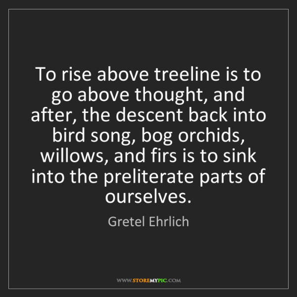 Gretel Ehrlich: To rise above treeline is to go above thought, and after,...