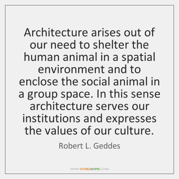Architecture arises out of our need to shelter the human animal in ...