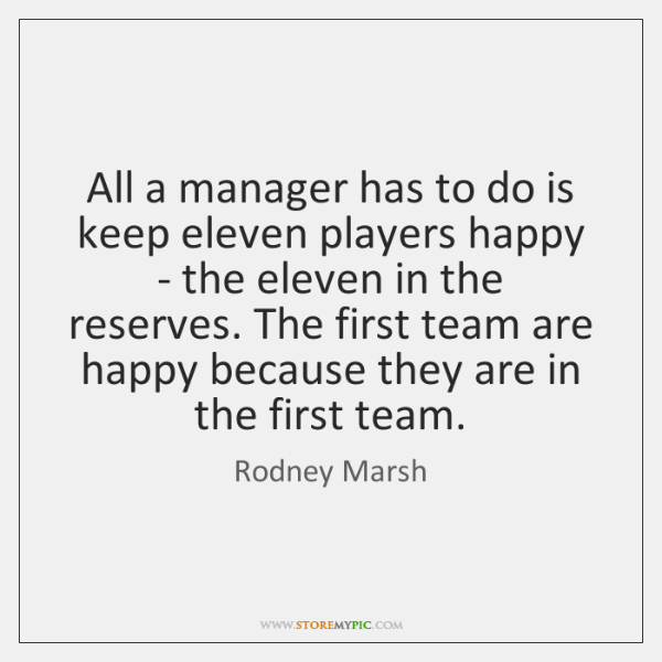 All a manager has to do is keep eleven players happy - ...