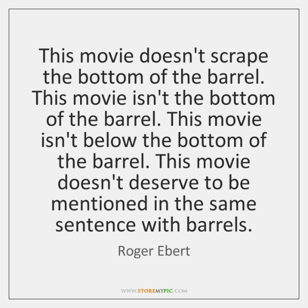 This movie doesn't scrape the bottom of the barrel. This movie isn't ...