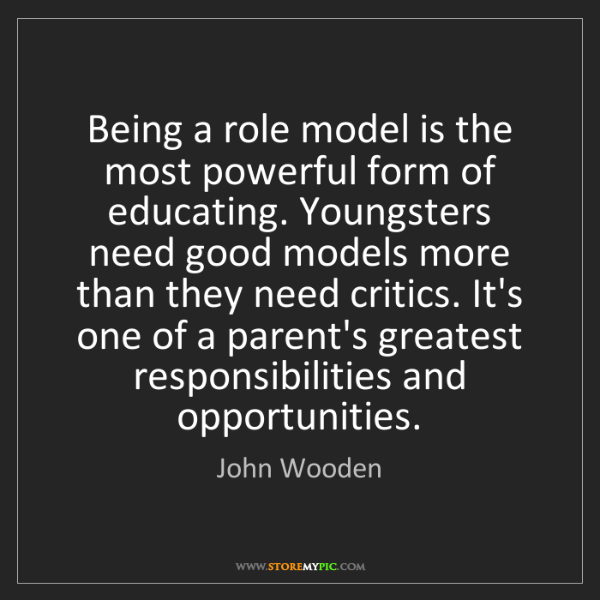 John Wooden: Being a role model is the most powerful form of educating....