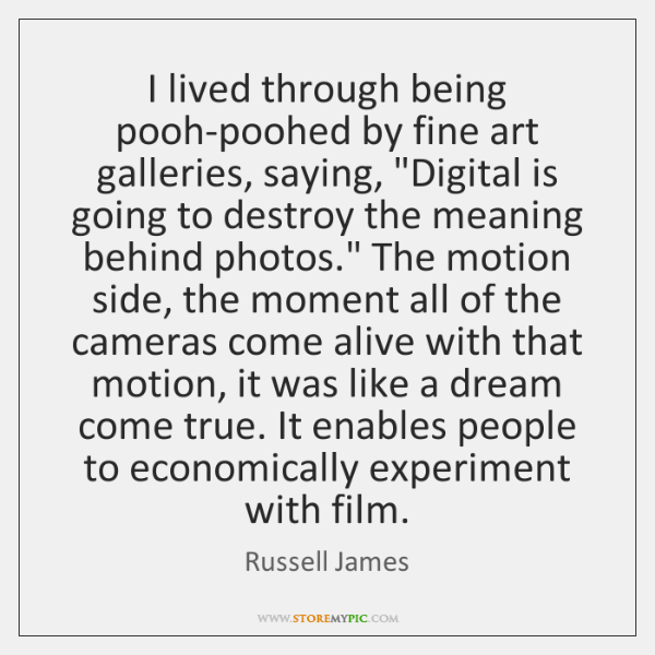 """I lived through being pooh-poohed by fine art galleries, saying, """"Digital is ..."""