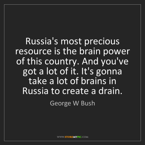 George W Bush: Russia's most precious resource is the brain power of...
